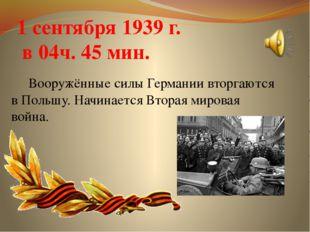 1 сентября 1939 г. в 04ч. 45 мин. Вооружённые силы Германии вторгаются в Поль