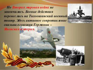 Но Вторая мировая война не закончилась. Боевые действия перенеслись на Тихоо