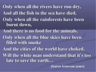 Only when all the rivers have run dry, And all the fish in the sea have died,