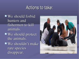 Actions to take: We should forbid hunters and fishermen to kill animals. We s