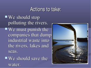 Actions to take: We should stop polluting the rivers. We must punish the comp
