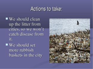 Actions to take: We should clean up the litter from cities, so we won't catch