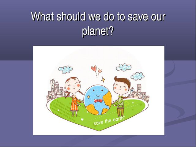 What should we do to save our planet?