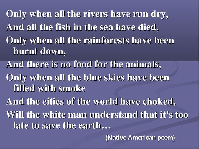 Only when all the rivers have run dry, And all the fish in the sea have died,...