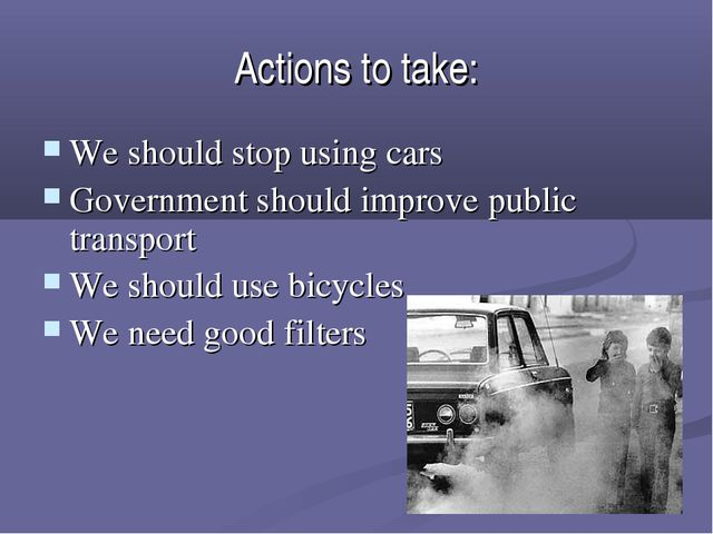 Actions to take: We should stop using cars Government should improve public t...