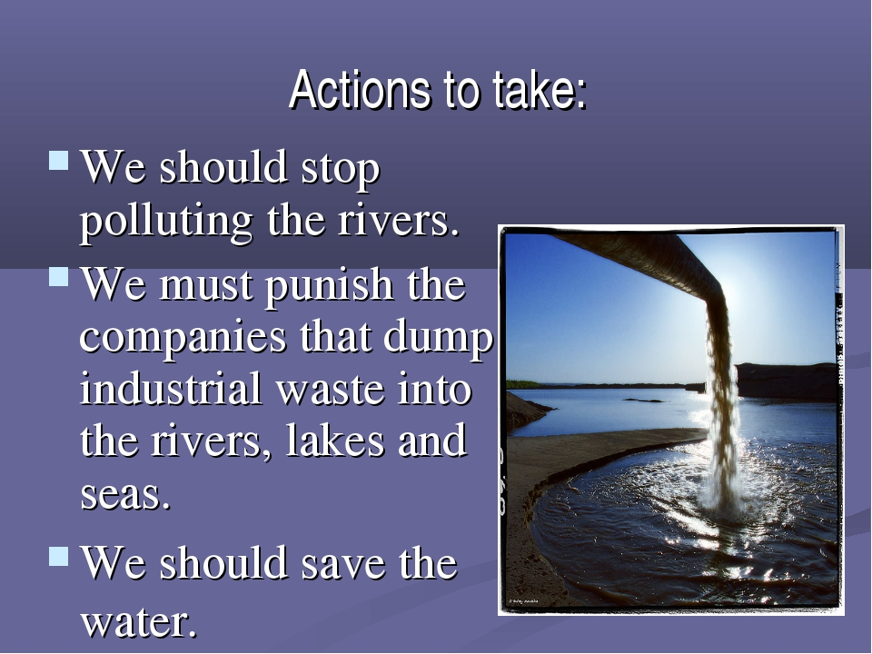 Actions to take: We should stop polluting the rivers. We must punish the comp...