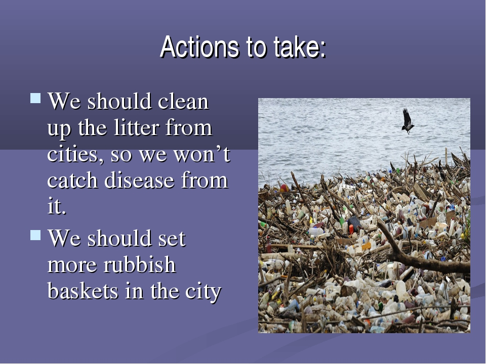 Actions to take: We should clean up the litter from cities, so we won't catch...
