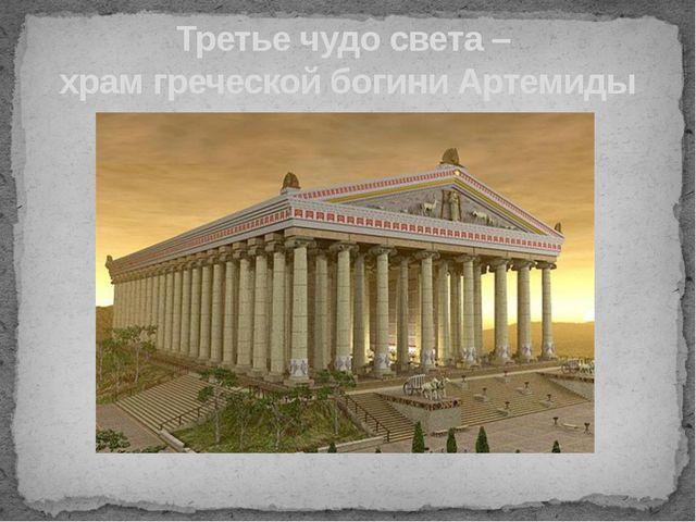 Третье чудо света – храм греческой богини Артемиды Необыкновенно богатый, он...