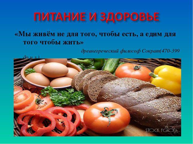 «Мы живём не для того, чтобы есть, а едим для того чтобы жить» древнегречески...