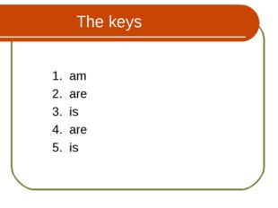 The keys 1. am 2. are 3. is 4. are 5. is