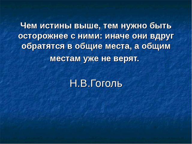 Чем истины выше, тем нужно быть осторожнее с ними: иначе они вдруг обратятся...