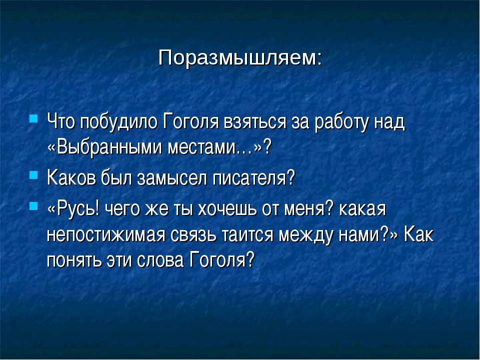 Поразмышляем: Что побудило Гоголя взяться заработу над «Выбранными местами…»...