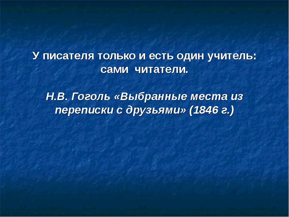 У писателя только и есть один учитель: сами читатели. Н.В. Гоголь «Выбранные...