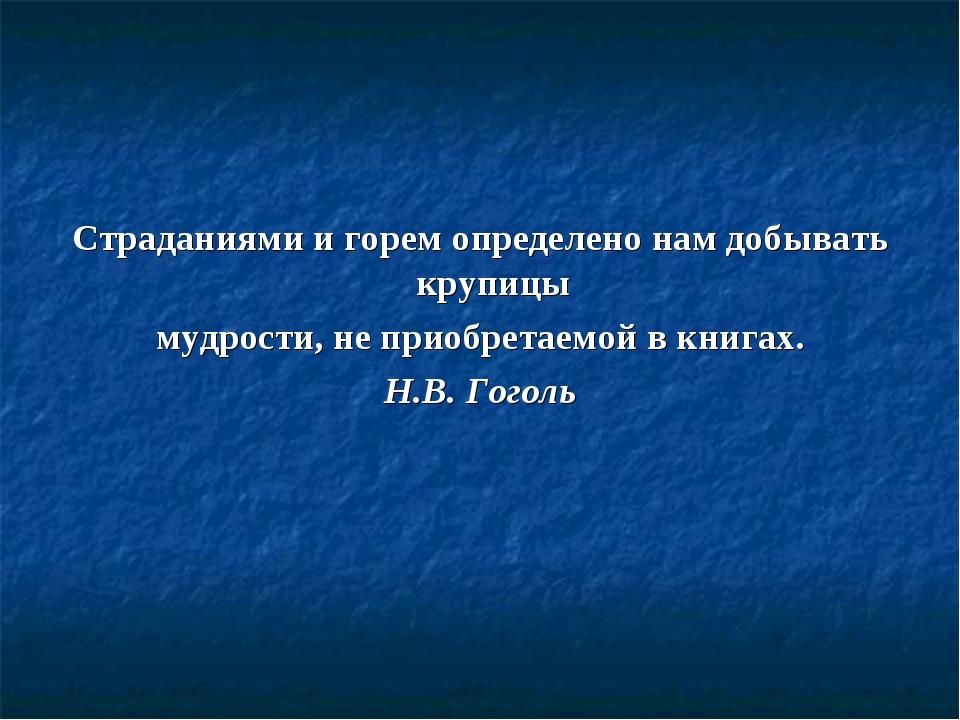 Страданиями и горем определено нам добывать крупицы мудрости, не приобретаемо...