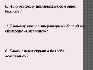 6. Что русского, национального в этой балладе? 7.К какому типу литературных б