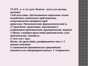 ТЕАТР,-а;м.[от греч. theatron - место для зрелищ, зрелище] 1.Род искусств
