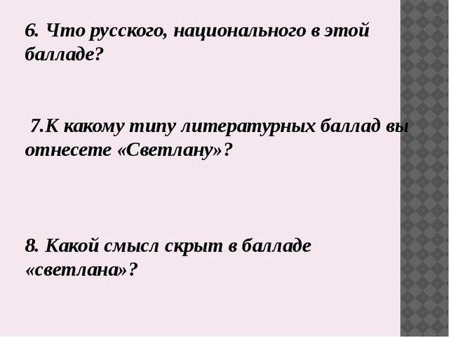 6. Что русского, национального в этой балладе? 7.К какому типу литературных б...