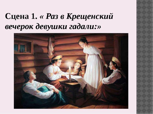 Сцена 1. « Раз в Крещенский вечерок девушки гадали:»