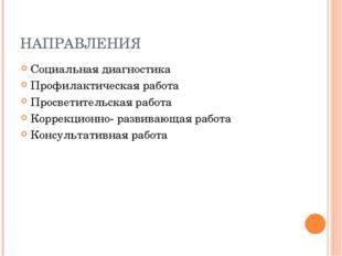 НАПРАВЛЕНИЯ Социальная диагностика Профилактическая работа Просветительская р