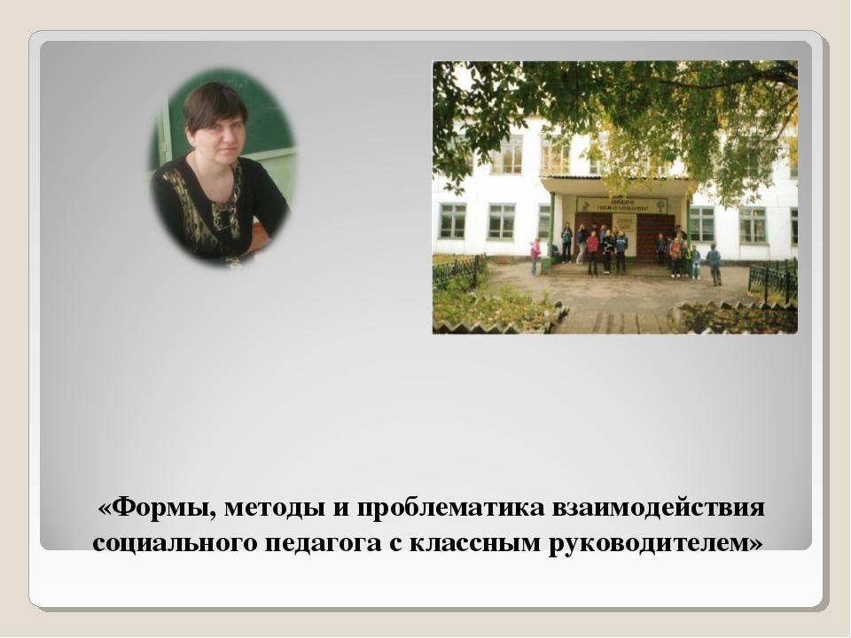 «Формы, методы и проблематика взаимодействия социального педагога с классным...