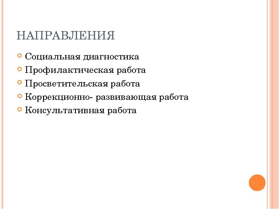 НАПРАВЛЕНИЯ Социальная диагностика Профилактическая работа Просветительская р...