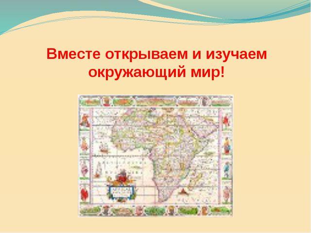 Вместе открываем и изучаем окружающий мир!
