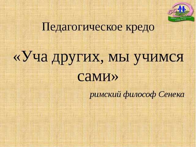 Педагогическое кредо «Уча других, мы учимся сами» римский философ Сенека