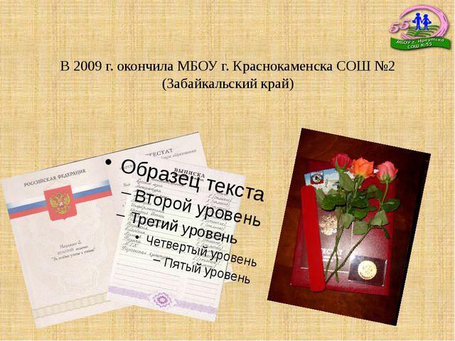 В 2009 г. окончила МБОУ г. Краснокаменска СОШ №2 (Забайкальский край)