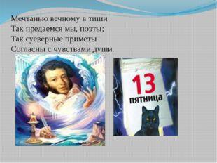 Мечтанью вечному в тиши Так предаемся мы, поэты; Так суеверные приметы Соглас