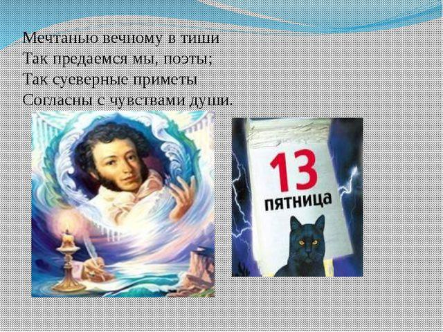 Мечтанью вечному в тиши Так предаемся мы, поэты; Так суеверные приметы Соглас...