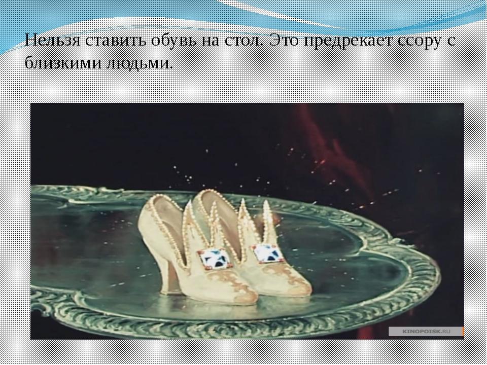Нельзя ставить обувь на стол. Это предрекает ссору с близкими людьми.