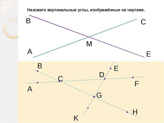 Назовите вертикальные углы, изображённые на чертеже. A В М С Е B A C E F D K...