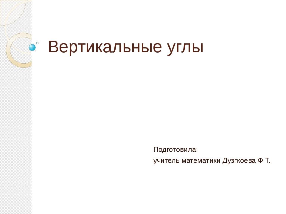 Вертикальные углы Подготовила: учитель математики Дузгкоева Ф.Т.