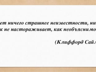 «Нет ничего страшнее неизвестности, ничто так не настораживает, как необъясни
