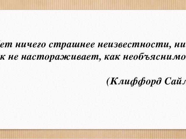 «Нет ничего страшнее неизвестности, ничто так не настораживает, как необъясни...