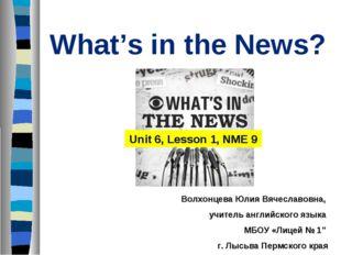 What's in the News? Unit 6, Lesson 1, NME 9 Волхонцева Юлия Вячеславовна, учи