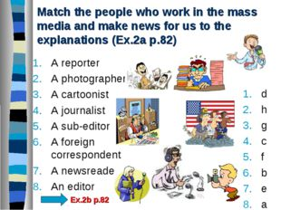 Match the people who work in the mass media and make news for us to the expla