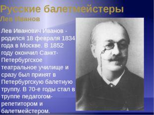 Русские балетмейстеры Лев Иванов Обладая исключительной танцевальностью и муз