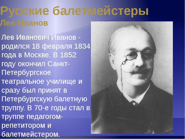 Русские балетмейстеры Лев Иванов Обладая исключительной танцевальностью и муз...