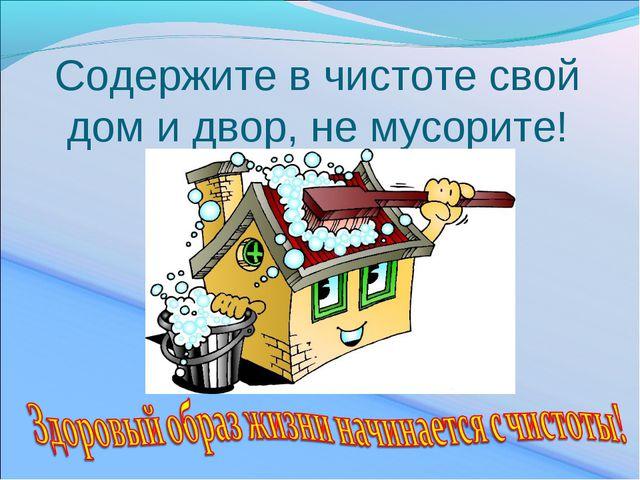 Содержите в чистоте свой дом и двор, не мусорите!
