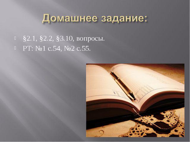 §2.1, §2.2, §3.10, вопросы. РТ: №1 с.54, №2 с.55.