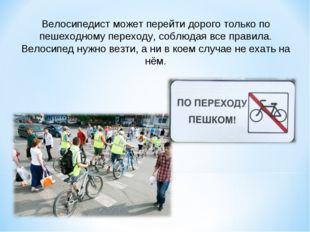 Велосипедист может перейти дорого только по пешеходному переходу, соблюдая вс
