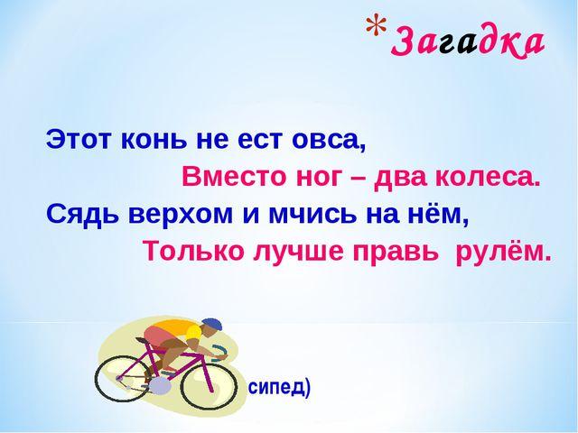 Загадка Этот конь не ест овса, Вместо ног – два колеса. Сядь верхом и мчись н...