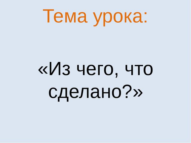 Тема урока: «Из чего, что сделано?»