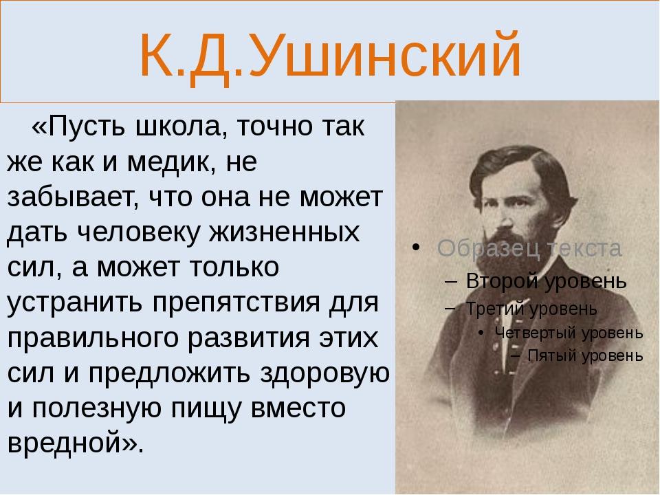 К.Д.Ушинский «Пусть школа, точно так же как и медик, не забывает, что она не...