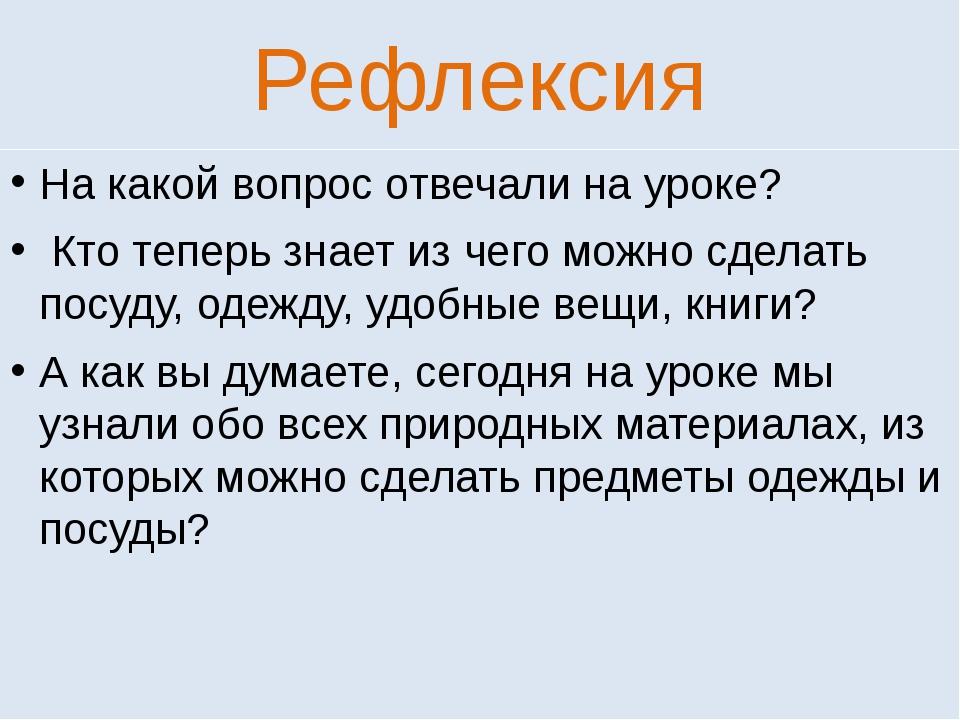 Рефлексия На какой вопрос отвечали на уроке? Кто теперь знает из чего можно с...