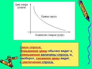 Закон спроса: Повышение цены обычно ведет к уменьшению величины спроса, и, на