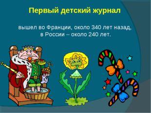 Первый детский журнал вышел во Франции, около 340 лет назад, в России – окол