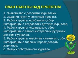 ПЛАН РАБОТЫ НАД ПРОЕКТОМ 1. Знакомство с детскими журналами . 2. Задания груп