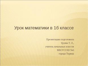Урок математики в 1б классе Презентацию подготовила Уруева Т. Л., учитель нач